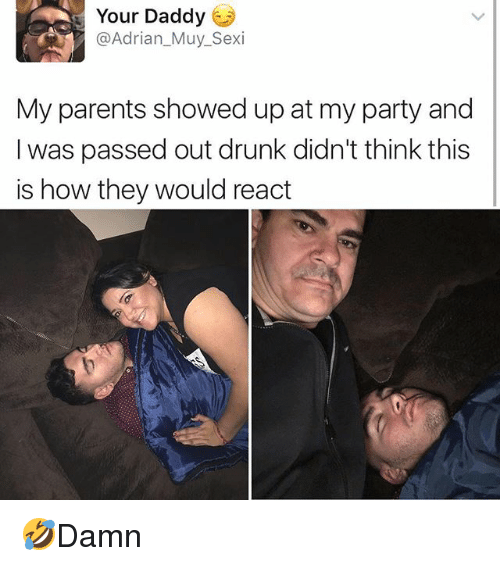 Drunk, Memes, and Parents: Your Daddy  @Adrian_Muy_Sexi  My parents showed up at my party and  I was passed out drunk didn't think this  is how they would react 🤣Damn