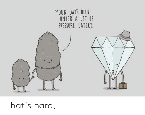 Pressure, Been, and Dads: YOUR DAD'S BEEN  UNDER A LOT OF  PRESSURE LATELY That's hard,
