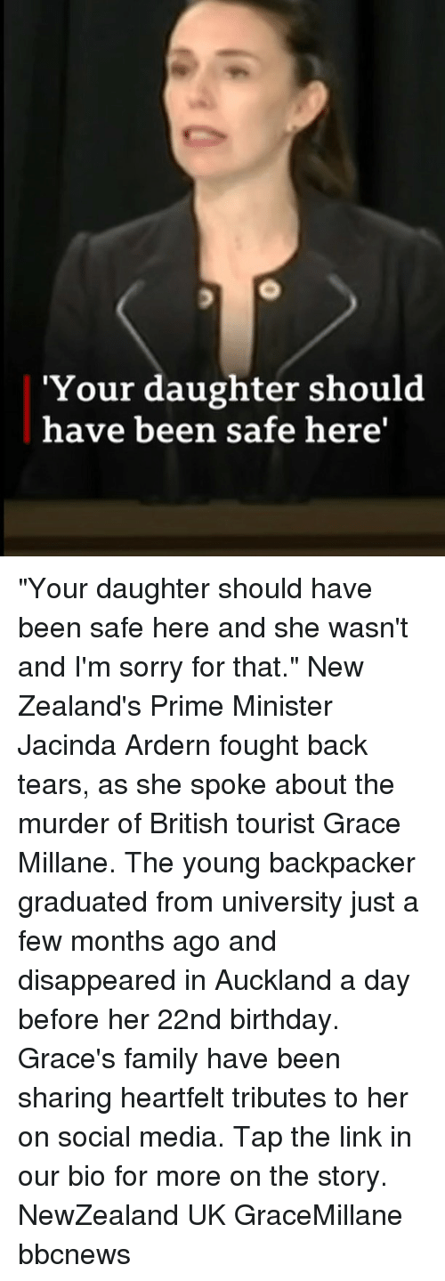 "Birthday, Family, and Memes: 'Your daughter should  have been safe here' ""Your daughter should have been safe here and she wasn't and I'm sorry for that."" New Zealand's Prime Minister Jacinda Ardern fought back tears, as she spoke about the murder of British tourist Grace Millane. The young backpacker graduated from university just a few months ago and disappeared in Auckland a day before her 22nd birthday. Grace's family have been sharing heartfelt tributes to her on social media. Tap the link in our bio for more on the story. NewZealand UK GraceMillane bbcnews"