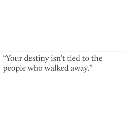 "Destiny, Who, and People: ""Your destiny isn't tied to the  people who walked away.  35"