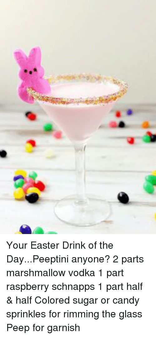 Candy, Dank, and Easter: Your Easter Drink of the Day...Peeptini anyone?  2 parts marshmallow vodka 1 part raspberry schnapps 1 part half & half Colored sugar or candy sprinkles for rimming the glass Peep for garnish