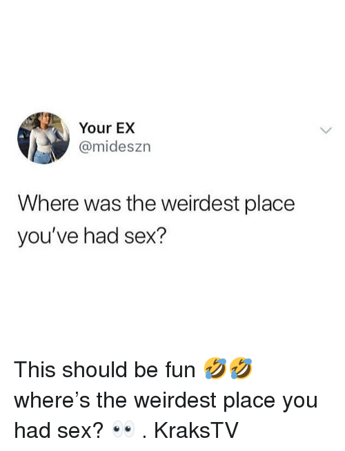 Memes, Sex, and 🤖: Your EX  @mideszn  Where was the weirdest place  you've had sex? This should be fun 🤣🤣 where's the weirdest place you had sex? 👀 . KraksTV