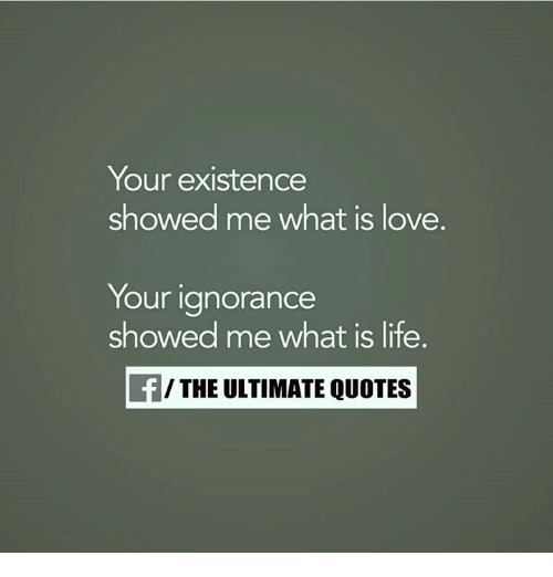 Your Existence Showed Me What Is Love Your Ignorance Showed Me What