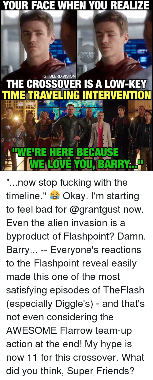"""Hype, Low Key, and Memes: YOUR FACE WHEN YOU REALIZE  IGIBLERD VISION  THE CROSSOVER IS A LOW-KEY  TIME TRAVELING INTERVENTION  ILWEIRE HERE BECAUSE  WE LOVE YOU, BARRY """"...now stop fucking with the timeline."""" 😂 Okay. I'm starting to feel bad for @grantgust now. Even the alien invasion is a byproduct of Flashpoint? Damn, Barry... -- Everyone's reactions to the Flashpoint reveal easily made this one of the most satisfying episodes of TheFlash (especially Diggle's) - and that's not even considering the AWESOME Flarrow team-up action at the end! My hype is now 11 for this crossover. What did you think, Super Friends?"""