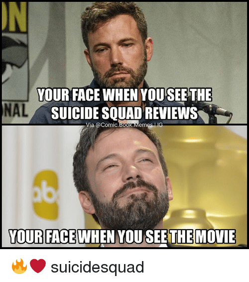 Boo, Meme, and Memes: YOUR FACE WHEN YOU SEE THE  NAL  SUICIDE SQUAD REVIEWS  Via acomic.Boo  Memes IG  YOUR FACE  WHEN YOU SEE THE MOVIE 🔥❤️ suicidesquad