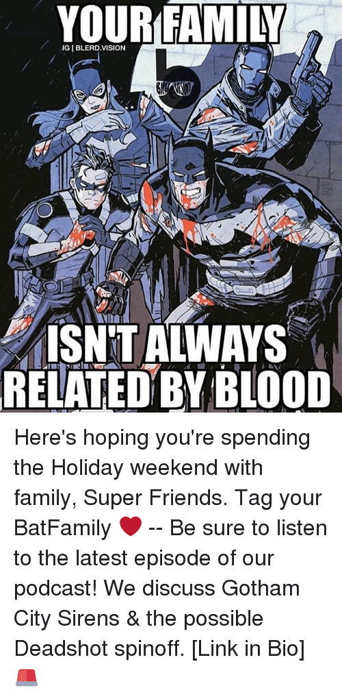 Bloods, Memes, and Vision: YOUR FAMINI  IGIBLERD.VISION  RELATED BY BLOOD Here's hoping you're spending the Holiday weekend with family, Super Friends. Tag your BatFamily ❤️ -- Be sure to listen to the latest episode of our podcast! We discuss Gotham City Sirens & the possible Deadshot spinoff. [Link in Bio] 🚨