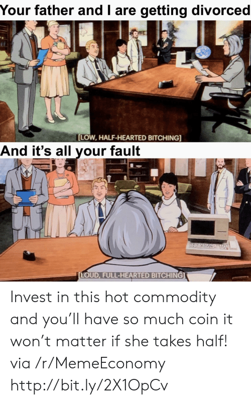 Http, Invest, and Via: Your father and I are getting divorced  LOW, HALF-HEARTED BITCHING]  And it's all vour faul  LOUD, FULL-HEARTED BITCHING] Invest in this hot commodity and you'll have so much coin it won't matter if she takes half! via /r/MemeEconomy http://bit.ly/2X1OpCv