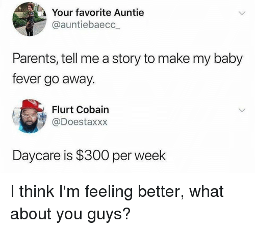 Dank, Parents, and Baby: Your favorite Auntie  @auntiebaecc_  Parents, tell me a story to make my baby  fever go away.  Flurt Cobain  @Doestaxxx  Daycare is $300 per week I think I'm feeling better, what about you guys?