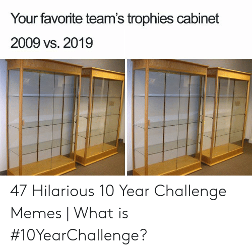 Memes, What Is, and Hilarious: Your favorite team's trophies cabinet  2009 vs. 2019 47 Hilarious 10 Year Challenge Memes | What is #10YearChallenge?