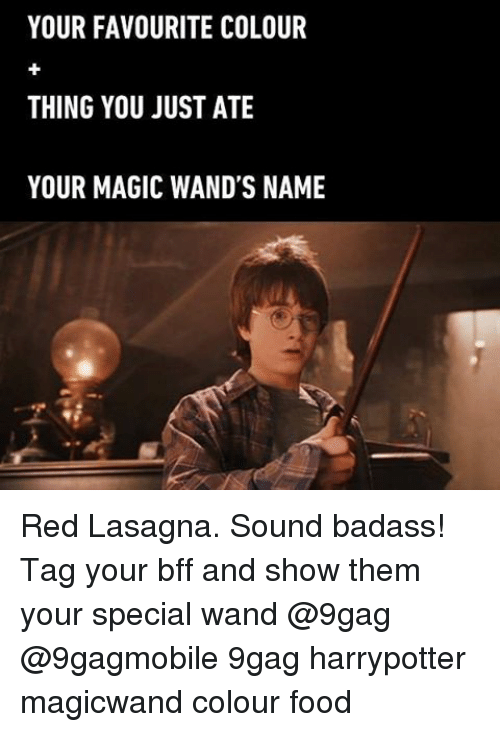 Memes, Lasagna, and 🤖: YOUR FAVOURITE COLOUR  THING YOU JUST ATE  YOUR MAGIC WAND'S NAME Red Lasagna. Sound badass! Tag your bff and show them your special wand @9gag @9gagmobile 9gag harrypotter magicwand colour food