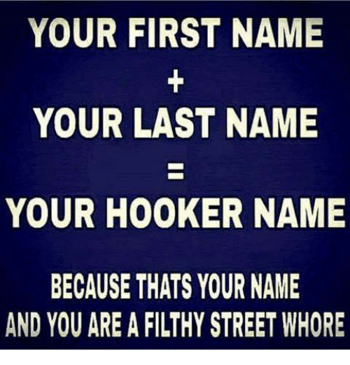 Hookers, Name, and Whore: YOUR FIRST NAME  YOUR LAST NAME  YOUR HOOKER NAME  BECAUSE THTS YOUR NAME  AND YOU ARE A FILTHY STREET WHORE