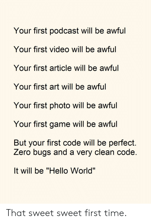 "Hello, Zero, and Game: Your first podcast will be awful  Your first video will be awful  Your first article will be awful  Your first art will be awful  Your first photo will be awful  Your first game will be awful  But your first code will be perfect  Zero bugs and a very clean code  It will be ""Hello World"" That sweet sweet first time."