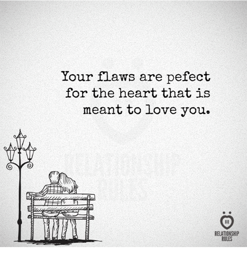 Love, Heart, and You: Your flaws are pefect  for the heart that is  meant to love you.  A  RELATIONSHIP  RULES