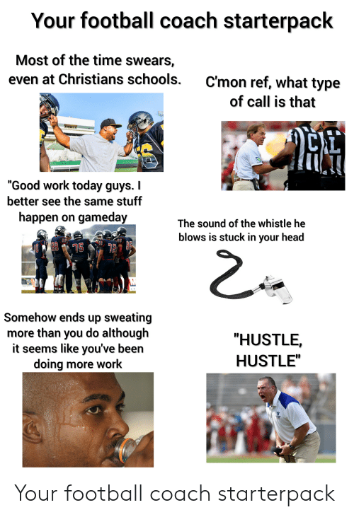 """Football, Head, and Starter Packs: Your football coach starterpack  Most of the time swears,  even at Christians schools.  C'mon ref, what type  of call is that  """"Good work today guys. I  better see the same stuff  happen on gameday  The sound of the whistle he  blows is stuck in your head  Somehow ends up sweating  more than you do although  it seems like you've been  doing more work  """"HUSTLE  HUSTLE""""  ETATE Your football coach starterpack"""