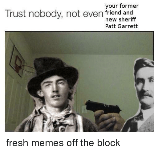 Your Former Trust Nobody Not Even Friend And New Sheriff Patt Garrett Fresh Memes Off The Block Fresh Meme On Me Me For videos in other categories, try to limit yourself to a single post for every 3 days. meme