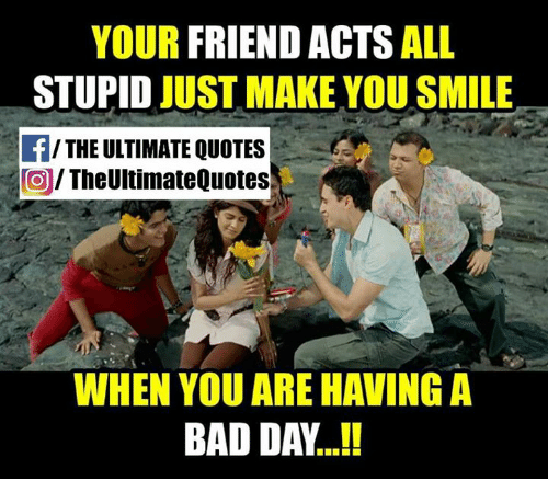 Your Friend Acts All Stupid Just Make You Smile The Ultimate Quotes