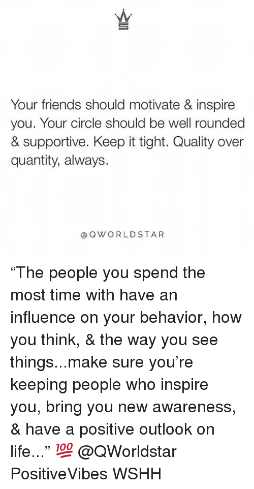 """Friends, Life, and Memes: Your friends should motivate & inspire  you. Your circle should be well rounded  & supportive. Keep it tight. Quality over  quantity, always.  aQWORLDSTAR """"The people you spend the most time with have an influence on your behavior, how you think, & the way you see things...make sure you're keeping people who inspire you, bring you new awareness, & have a positive outlook on life..."""" 💯 @QWorldstar PositiveVibes WSHH"""