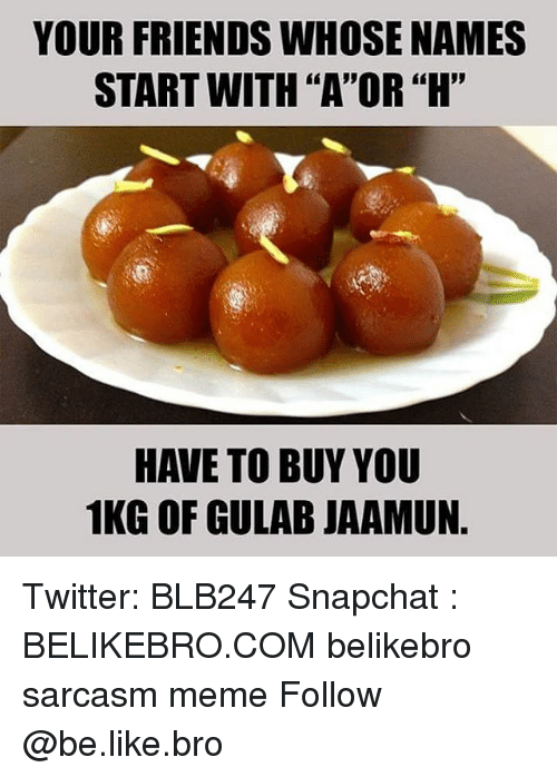 """Be Like, Friends, and Meme: YOUR FRIENDS WHOSE NAMES  START WITH """"A""""OR """"H""""  HAVE TO BUY YOU  1KG OF GULAB JAAMUN Twitter: BLB247 Snapchat : BELIKEBRO.COM belikebro sarcasm meme Follow @be.like.bro"""