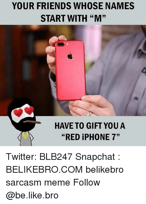 "Be Like, Friends, and Iphone: YOUR FRIENDS WHOSE NAMES  START WITH ""M'""  HAVE TO GIFT YOUA  ""RED iPHONE 7"" Twitter: BLB247 Snapchat : BELIKEBRO.COM belikebro sarcasm meme Follow @be.like.bro"