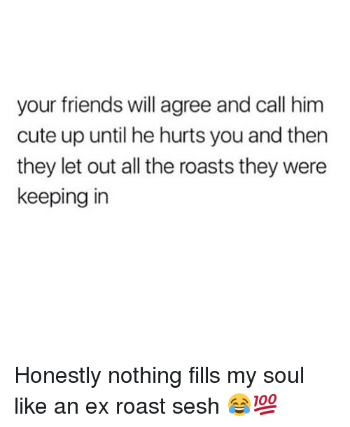 Cute, Friends, and Memes: your friends will agree and call him  cute up until he hurts you and then  they let out all the roasts they were  keeping in Honestly nothing fills my soul like an ex roast sesh 😂💯