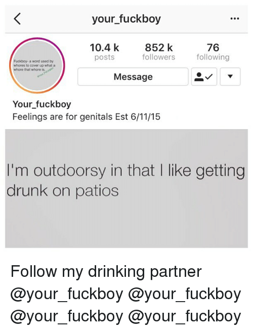 Drinking, Drunk, and Fuckboy: your fuckboy  10.4 k  posts  852 k  followers following  76  Fuckboy- a word used by  whores to cover up what a  whore that whore is.  Message  Your fuckboy  Feelings are for genitals Est 6/11/15  I'm outdoorsy in that I like getting  drunk on patios Follow my drinking partner @your_fuckboy @your_fuckboy @your_fuckboy @your_fuckboy