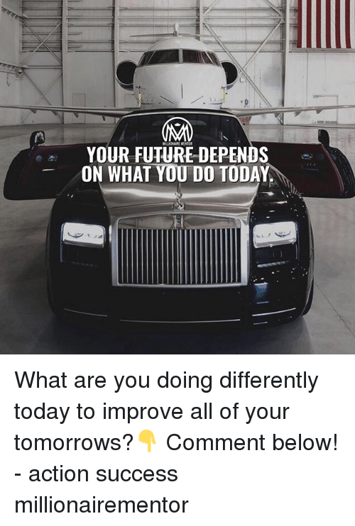 Future, Memes, and Today: YOUR FUTURE DEPENDS  ON WHAT YOU DO TODAY What are you doing differently today to improve all of your tomorrows?👇 Comment below! - action success millionairementor