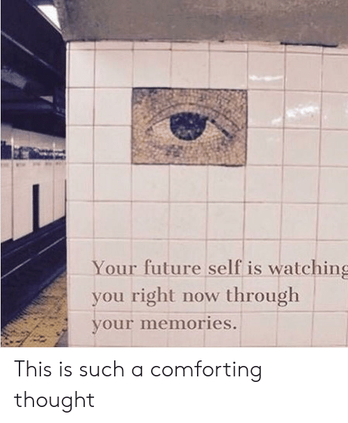 Future, Thought, and You: Your future self is watching  you right now through  your memories. This is such a comforting thought