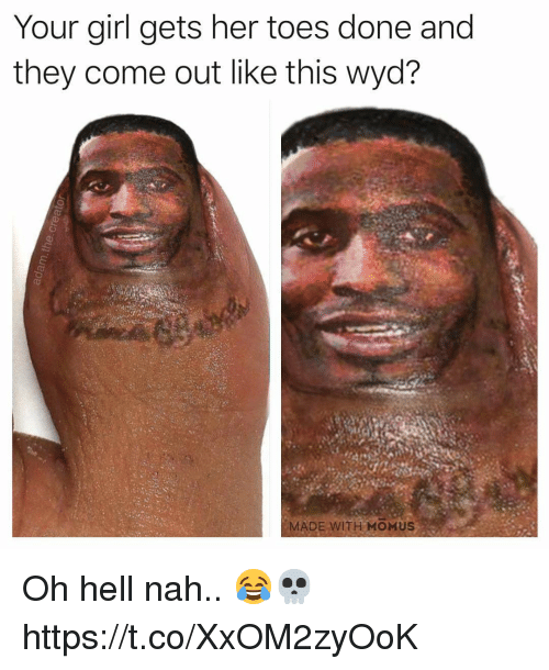 Wyd, Girl, and Your Girl: Your girl gets her toes done and  they come out like this wyd?  MADE WITH MOMUS Oh hell nah.. 😂💀 https://t.co/XxOM2zyOoK