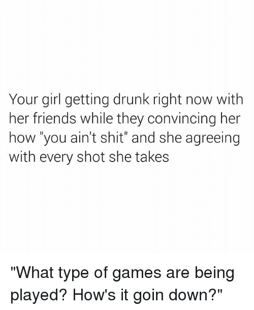 """Drunk, Friends, and Shit: Your girl getting drunk right now with  her friends while they convincing her  how """"you ain't shit"""" and she agreeing  with every shot she takes """"What type of games are being played? How's it goin down?"""""""