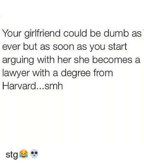 Dumb, Lawyer, and Memes: Your girlfriend could be dumb as  ever but as soon as you start  arguing with her she becomes a  lawyer with a degree from  Harvard...smh stg😂💀