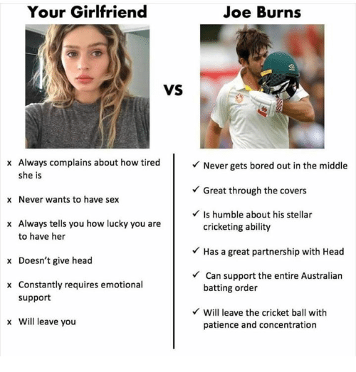 Bored, Head, and Sex: Your Girlfriend  Joe Burns  VS  x Always complains about how tired  she is  x Never wants to have sex  x Always tells you how lucky you are  Never gets bored out in the middle  Great through the covers  Is humble about his stellar  to have her  x Doesn't give head  x Constantly requires emotional  cricketing ability  Has a great partnership with Head  Can support the entire Australian  batting order  support  Will leave the cricket ball with  x Will leave you  patience and concentration