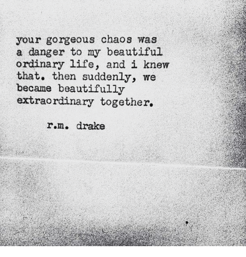 Beautiful, Drake, and Life: your gorgeous chaoS was  a danger to my beautiful  ordinary life, and i knew  that. then suddenly, we  became beautifully  extraordinary together.  r.m. drake