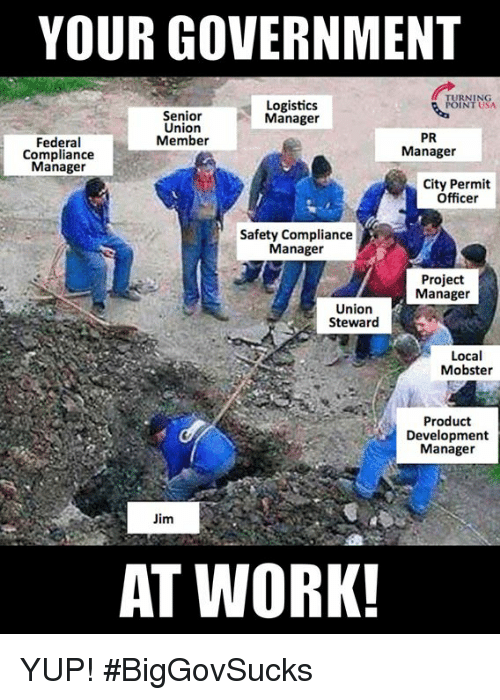 Memes, Work, and Government: YOUR GOVERNMENT  URNING  Logistics  Manager  Senior  Union  Member  PR  Manager  Federal  Compliance  Manager  City Permit  Officer  Safety Compliance  Manager  Project  Manager  Union  Steward  Local  Mobster  Product  Development  Manager  Jim  AT WORK! YUP! #BigGovSucks