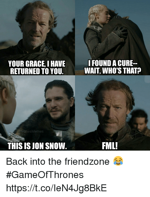 Fml, Friendzone, and Jon Snow: YOUR GRACE, I HAVE  RETURNED TO YOU  IFOUND A CURE  WAIT, WHO'S THAT?  ThronesMemes  THIS IS JON SNOW.  FML! Back into the friendzone 😂 #GameOfThrones https://t.co/IeN4Jg8BkE
