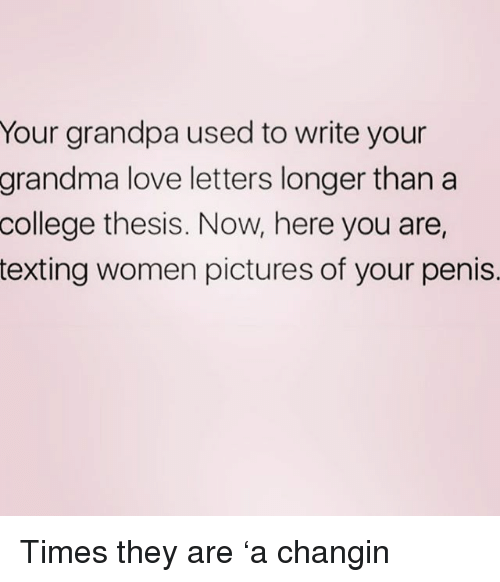 College, Grandma, and Love: Your grandpa used to write your  love letters longer than a  thesis. Now, here you are,  grandma  college  texting women pictures of your penis. Times they are 'a changin