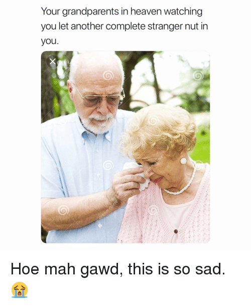 Heaven, Hoe, and Memes: Your grandparents in heaven watching  you let another complete stranger nut in  you Hoe mah gawd, this is so sad. 😭