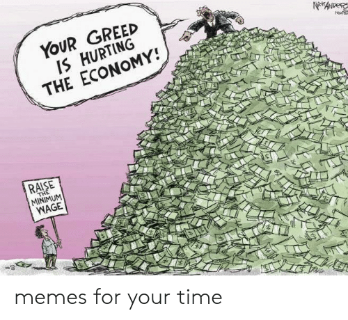 Memes, Minimum Wage, and Time: YOUR GREED  IS HURTING  THE ECONOMY!  RAISE  MINIMUM  WAGE memes for your time