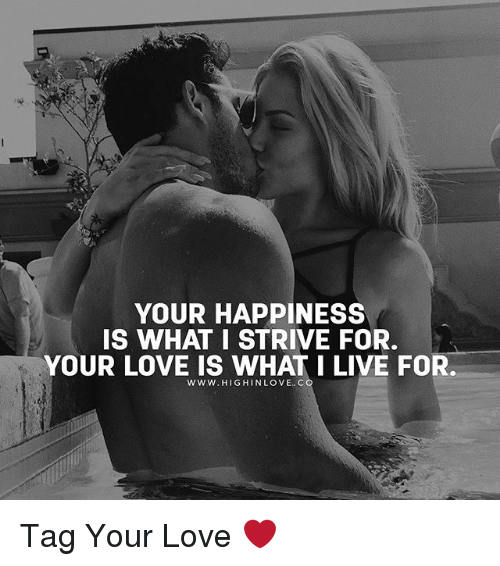 Love, Memes, and Live: YOUR HAPPINESS  IS WHAT I STRIVE FOR.  YOUR LOVE IS WHAT I LIVE FOR. Tag Your Love ❤️
