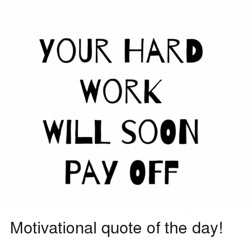 Your Hard Work Will Soon Pay Off Motivational Quote Of The Day