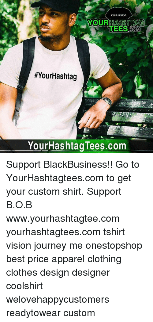 B.o.B, Clothes, and Journey: YOUR HASHTAG  YOURHASHTAG  COM  #YourHashtag  YourHashtagTees.com Support BlackBusiness!! Go to YourHashtagtees.com to get your custom shirt. Support B.O.B www.yourhashtagtee.com yourhashtagtees.com tshirt vision journey me onestopshop best price apparel clothing clothes design designer coolshirt welovehappycustomers readytowear custom