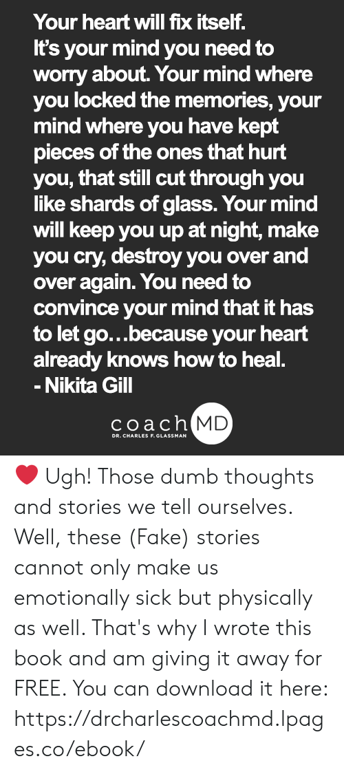 Dumb, Fake, and Memes: Your heart will fix itself.  It's your mind you need to  worry about. Your mind where  you locked the memories, your  mind where you have kept  pieces of the ones that hurt  you, that still cut through you  like shards of glass. Your mind  will keep you up at night, make  you cry, destroy you over and  over again. You need to  convince your mind that it has  to let go...because your heart  already knows how to heal.  Nikita Gill  coach MD  DR. CHARLES F. GLASSMAN ❤ Ugh! Those dumb thoughts and stories we tell ourselves. Well, these (Fake) stories cannot only make us emotionally sick but physically as well. That's why I wrote this book and am giving it away for FREE. You can download it here: https://drcharlescoachmd.lpages.co/ebook/