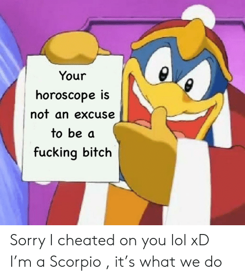 Bitch, Fucking, and Lol: Your  horoscope iS  nof an excuse  to be a  fucking bitch Sorry I cheated on you lol xD I'm a Scorpio , it's what we do