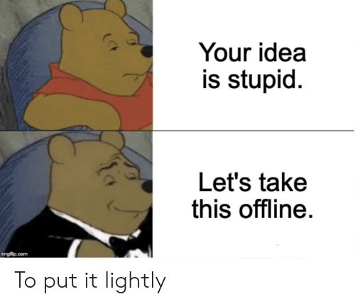 Reddit, Idea, and Com: Your idea  is stupid  Let's take  this offline.  imgflip.com To put it lightly