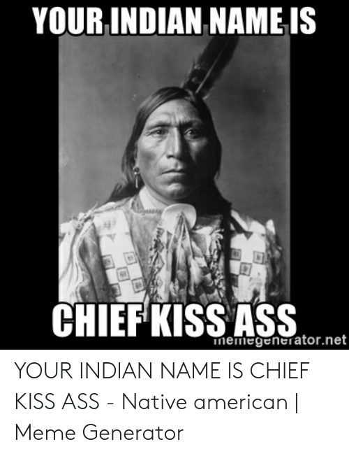 YOUR INDIAN NAME IS CHIEF KISS ASS Nemegeneratornet YOUR