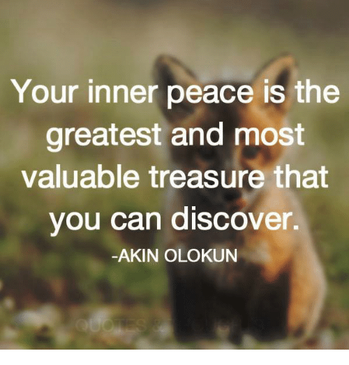 your inner peace is the greatest and most valuable treasure that you