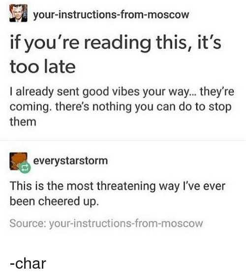 Memes, Good, and Good Vibes: your-instructions-from-moscovw  if you're reading this, it's  too late  I already sent good vibes your way... they're  coming. there's nothing you can do to stop  them  everystarstorm  This is the most threatening way I've ever  been cheered up.  Source: your-instructions-from-moscow -char