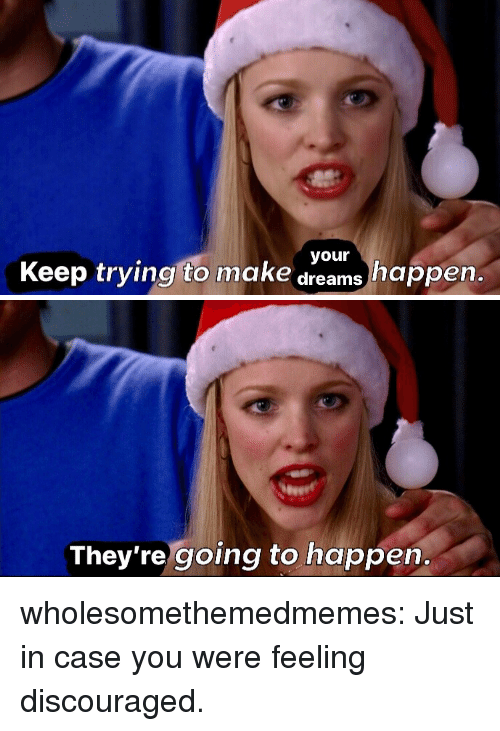 Target, Tumblr, and Blog: your  Keep trying to make dreams happen.   eeet  They're going to happen. wholesomethemedmemes: Just in case you were feeling discouraged.
