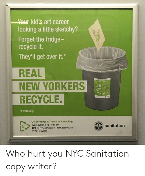Kids, Art, and Nyc: Your kid's art career  looking a little sketchy?  Forget the fridge-  recycle it.  They'll get over it.*  REAL  NEW YORKERS  RECYCLE.  *Eventually.  Celebrating 30 Years of Recycling!  nycrecycles.org call 311  AYO NYCsanitation NYCzerowaste  #NYCRecycles  sanitation  NYC  30TH Who hurt you NYC Sanitation copy writer?