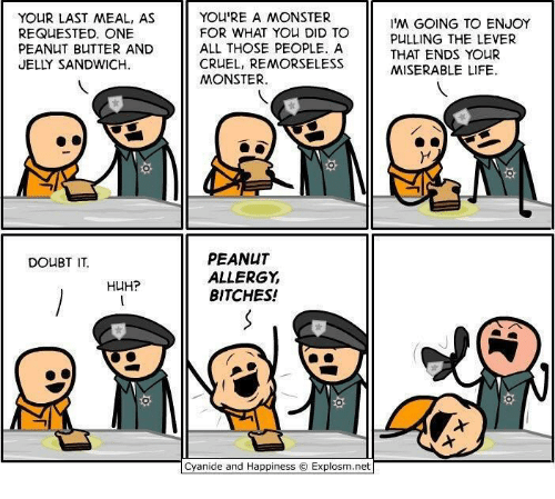 Huh, Life, and Monster: YOUR LAST MEAL, AS  REQUESTED. ONE  PEAN T BUTTER AND  JELLY SANDWICH.  YOU'RE A MONSTER  FOR WHAT YOu DID TO  ALL THOSE PEOPLE. A  CRUEL, REMORSELESS  MONSTER.  'M GOING TO ENJOY  PULLING THE LEVER  THAT ENDS YOUR  MISERABLE LIFE  PEANUT  ALLERGY  BITCHES!  DOUBT IT.  HUH?  Cyanide and Happiness © Explosm.net|