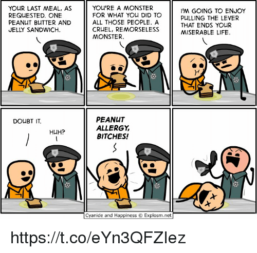 Huh, Memes, and Monster: YOUR LAST MEAL, AS  REQUESTED ONE  PEANUT BUTTER AND  JELLY SANDWICH.  DOUBT IT.  HUH?  YOU'RE A MONSTER  FOR WHAT YOU DID TO  ALL THOSE PEOPLE. A  CRUEL, REMORSELESS  MONSTER.  PEANUT  ALLERGY  BITCHES!  Cyanide and Happiness O Explosm.net  'M GOING TO ENJOY  PULLING THE LEVER  THAT ENDS YOUR  MISERABLE LIFE. https://t.co/eYn3QFZIez
